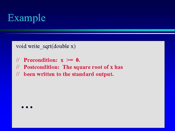 Example void write_sqrt(double x) // Precondition: x >= 0. // Postcondition: The square root