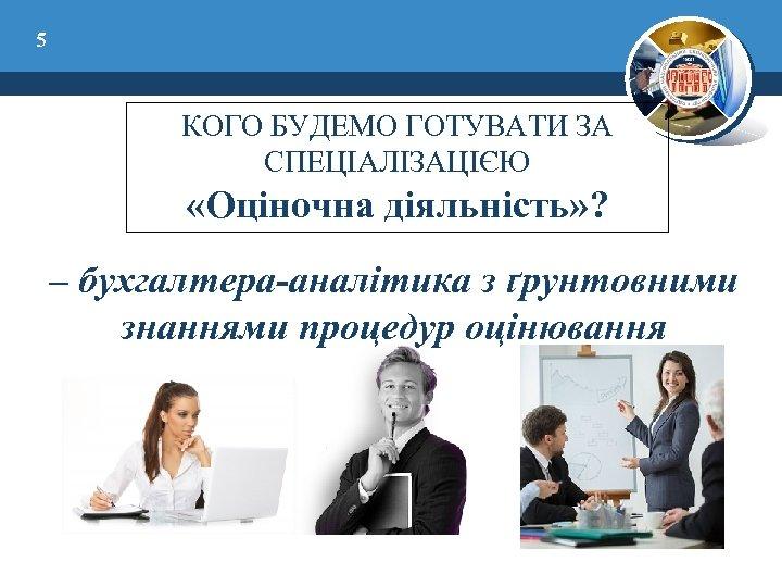 5 КОГО БУДЕМО ГОТУВАТИ ЗА СПЕЦІАЛІЗАЦІЄЮ «Оціночна діяльність» ? – бухгалтера-аналітика з ґрунтовними знаннями