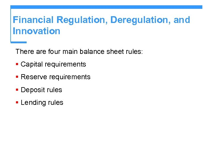 Financial Regulation, Deregulation, and Innovation There are four main balance sheet rules: § Capital