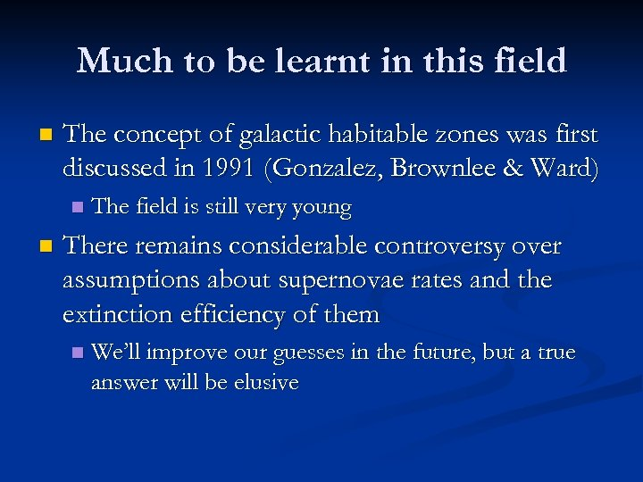 Much to be learnt in this field n The concept of galactic habitable zones