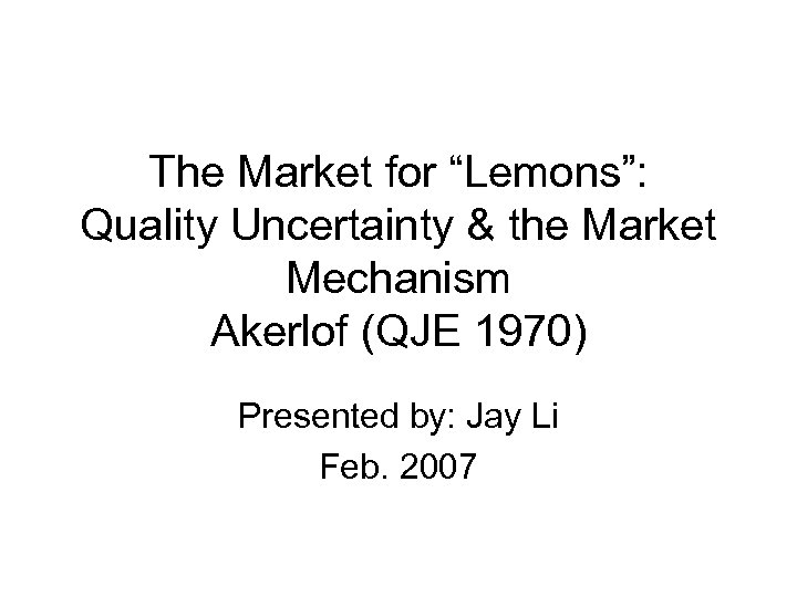 "The Market for ""Lemons"": Quality Uncertainty & the Market Mechanism Akerlof (QJE 1970) Presented"