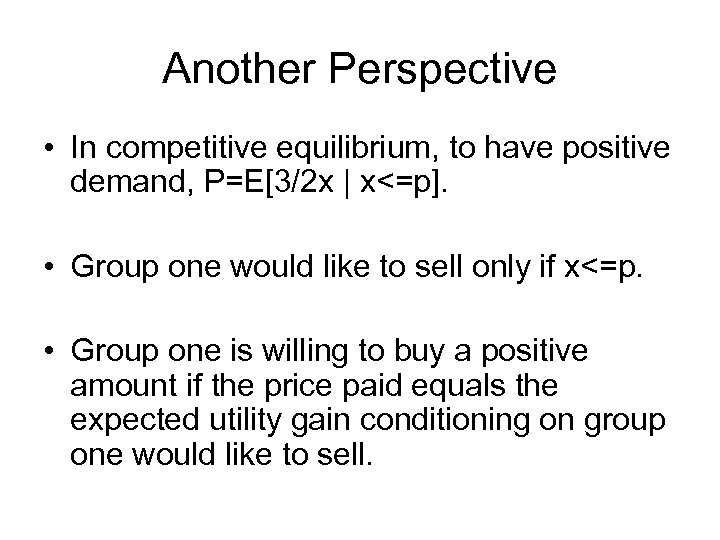 Another Perspective • In competitive equilibrium, to have positive demand, P=E[3/2 x | x<=p].