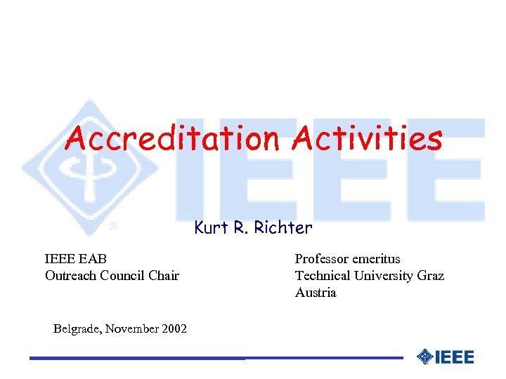 Accreditation Activities Kurt R. Richter IEEE EAB Outreach Council Chair Belgrade, November 2002 Professor