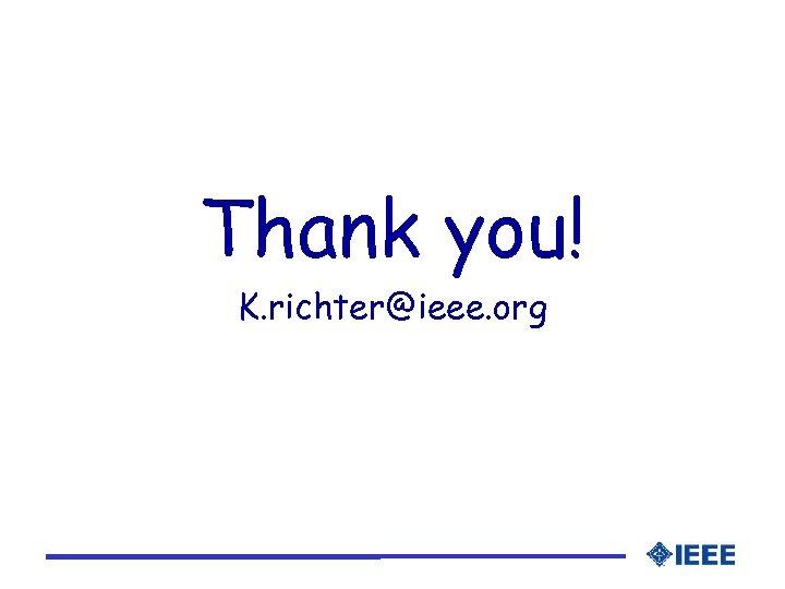Thank you! K. richter@ieee. org