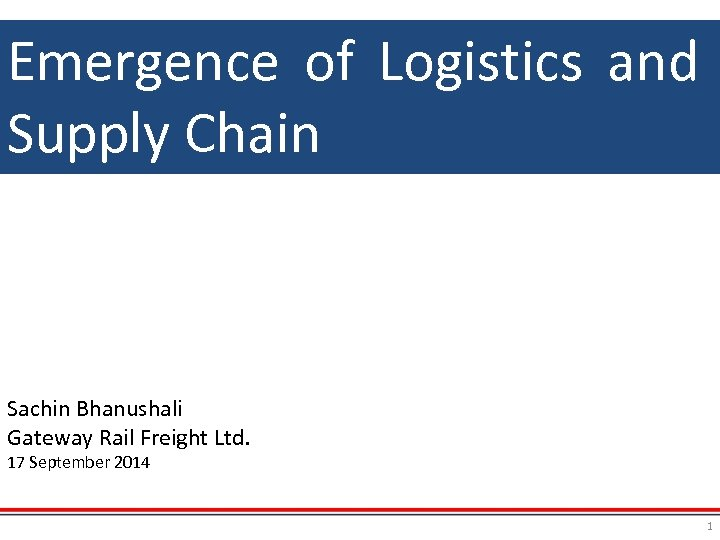 Emergence of Logistics and Supply Chain Sachin Bhanushali Gateway Rail Freight Ltd. 17 September