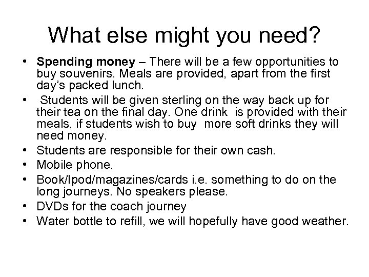What else might you need? • Spending money – There will be a few