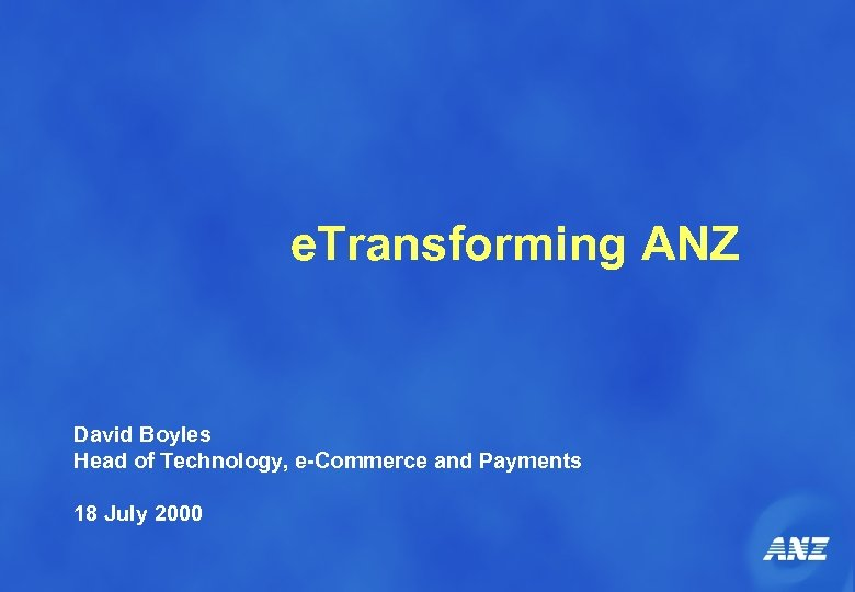 e. Transforming ANZ David Boyles Head of Technology, e-Commerce and Payments 18 July 2000
