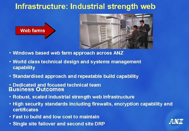 Infrastructure: Industrial strength web Web farms • Windows based web farm approach across ANZ