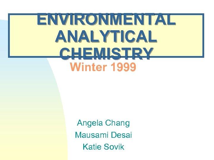 ENVIRONMENTAL ANALYTICAL CHEMISTRY Winter 1999 Angela Chang Mausami Desai Katie Sovik