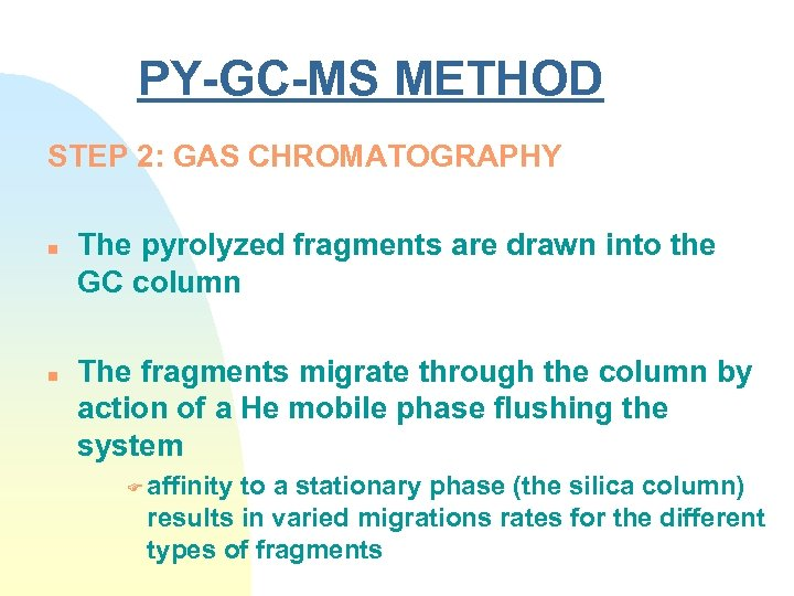 PY-GC-MS METHOD STEP 2: GAS CHROMATOGRAPHY n n The pyrolyzed fragments are drawn into