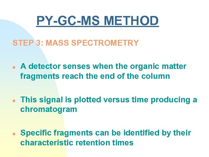 PY-GC-MS METHOD STEP 3: MASS SPECTROMETRY n n n A detector senses when the