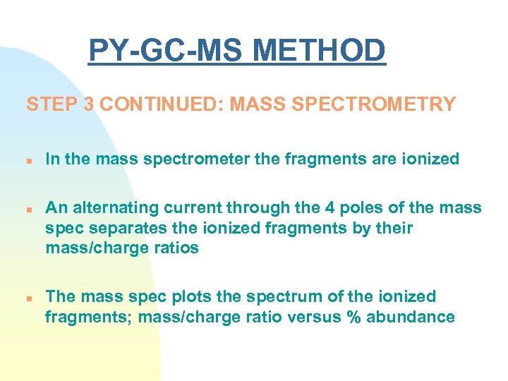 PY-GC-MS METHOD STEP 3 CONTINUED: MASS SPECTROMETRY n n n In the mass spectrometer