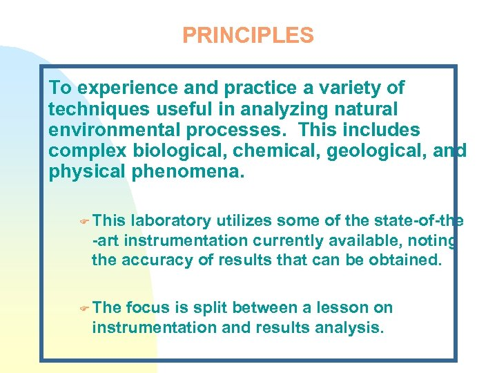 PRINCIPLES To experience and practice a variety of techniques useful in analyzing natural environmental
