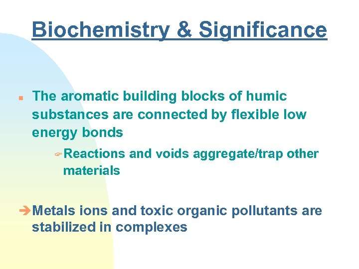 Biochemistry & Significance n The aromatic building blocks of humic substances are connected by