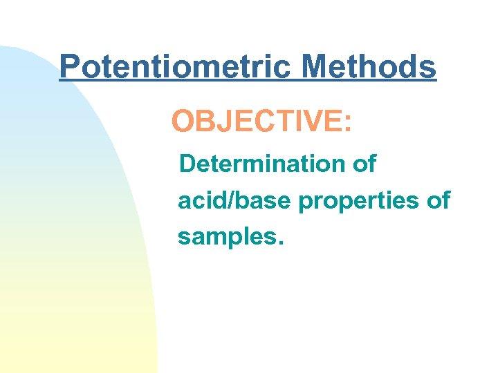 Potentiometric Methods OBJECTIVE: Determination of acid/base properties of samples.