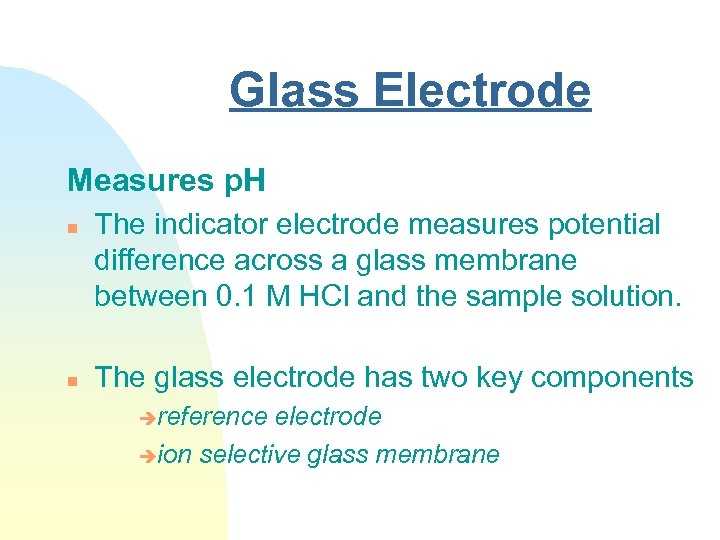 Glass Electrode Measures p. H n n The indicator electrode measures potential difference across