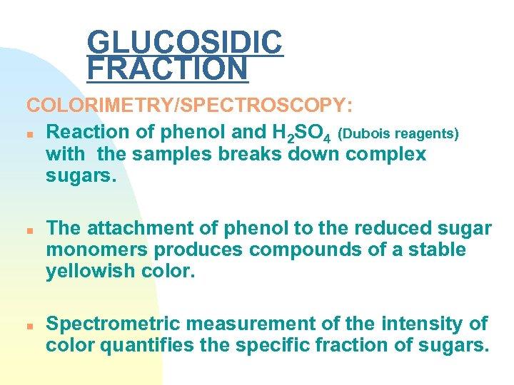 GLUCOSIDIC FRACTION COLORIMETRY/SPECTROSCOPY: n Reaction of phenol and H 2 SO 4 (Dubois reagents)