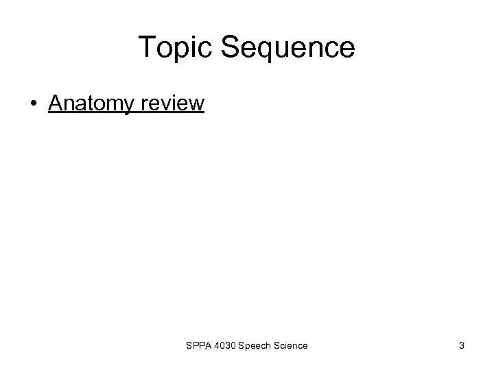 Topic Sequence • Anatomy review SPPA 4030 Speech Science 3
