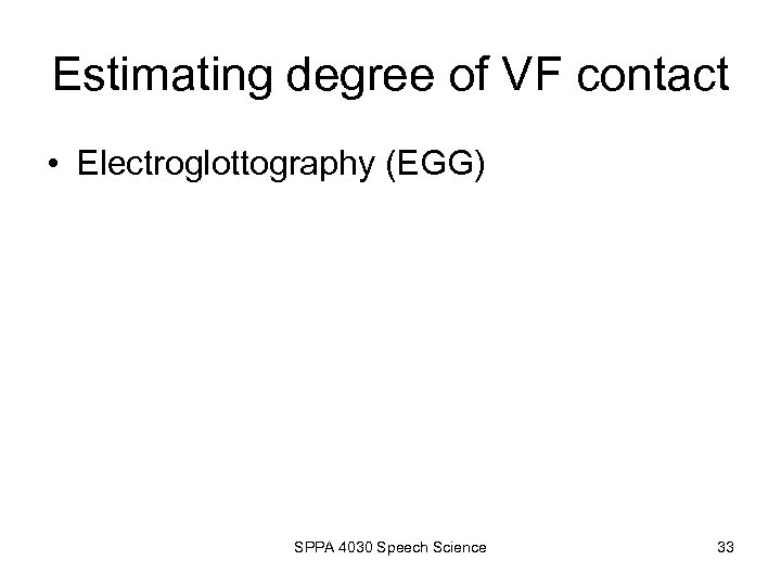 Estimating degree of VF contact • Electroglottography (EGG) SPPA 4030 Speech Science 33