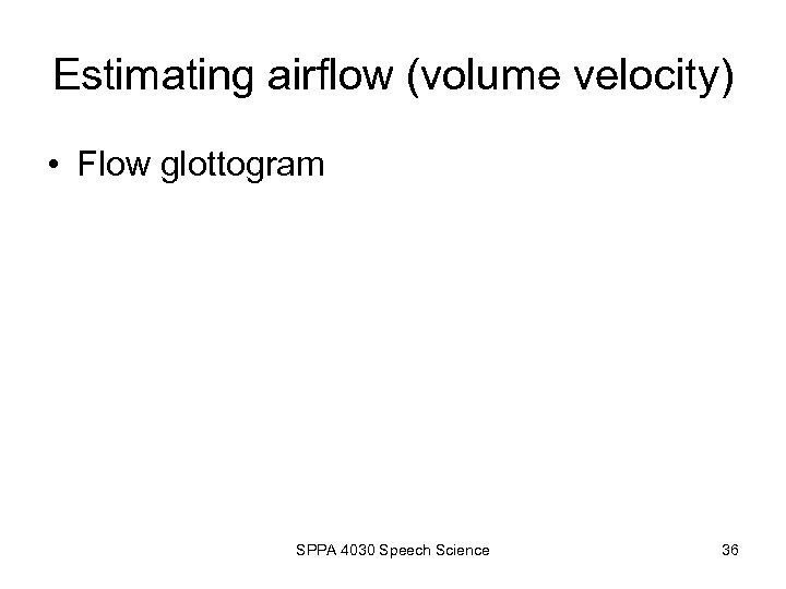 Estimating airflow (volume velocity) • Flow glottogram SPPA 4030 Speech Science 36