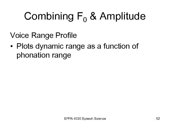 Combining F 0 & Amplitude Voice Range Profile • Plots dynamic range as a