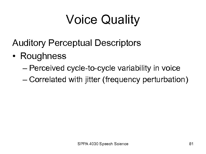 Voice Quality Auditory Perceptual Descriptors • Roughness – Perceived cycle-to-cycle variability in voice –