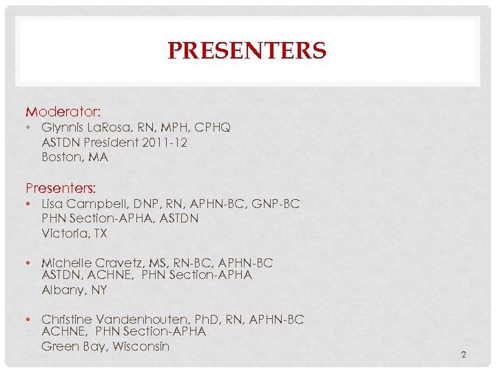 PRESENTERS Moderator: • Glynnis La. Rosa, RN, MPH, CPHQ ASTDN President 2011 -12 Boston,