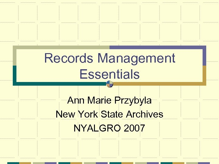 Records Management Essentials Ann Marie Przybyla New York State Archives NYALGRO 2007