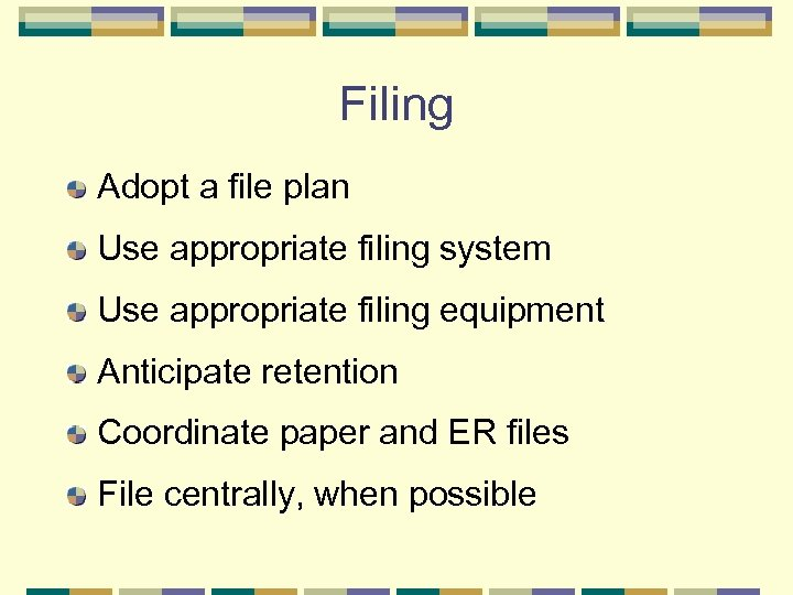 Filing Adopt a file plan Use appropriate filing system Use appropriate filing equipment Anticipate