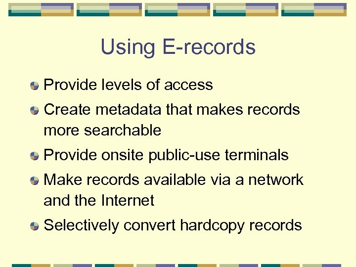 Using E-records Provide levels of access Create metadata that makes records more searchable Provide