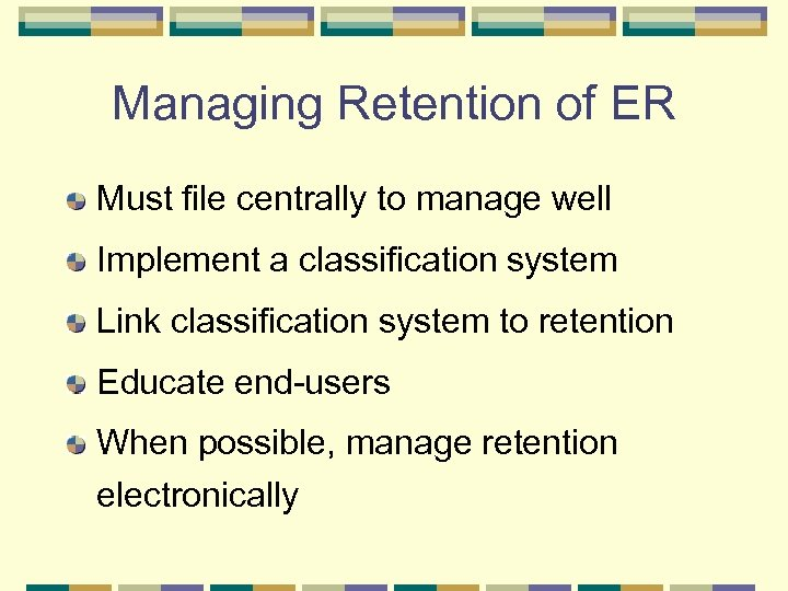 Managing Retention of ER Must file centrally to manage well Implement a classification system