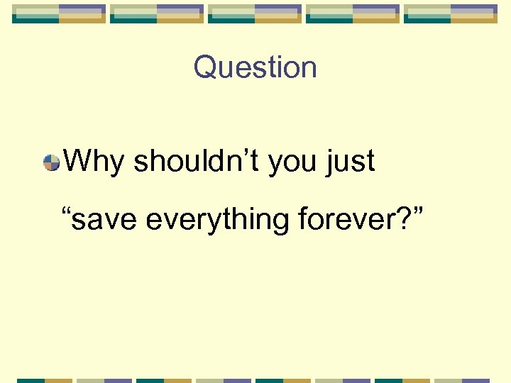"Question Why shouldn't you just ""save everything forever? """
