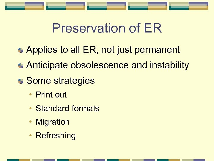 Preservation of ER Applies to all ER, not just permanent Anticipate obsolescence and instability