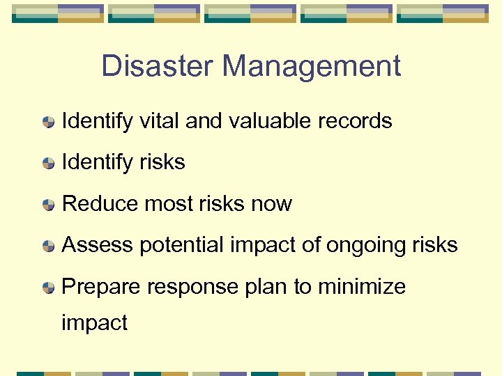 Disaster Management Identify vital and valuable records Identify risks Reduce most risks now Assess