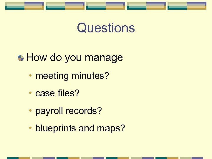 Questions How do you manage • meeting minutes? • case files? • payroll records?