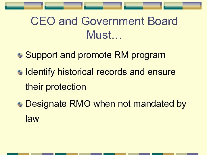 CEO and Government Board Must… Support and promote RM program Identify historical records and