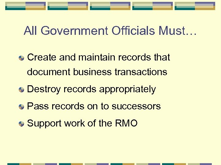 All Government Officials Must… Create and maintain records that document business transactions Destroy records