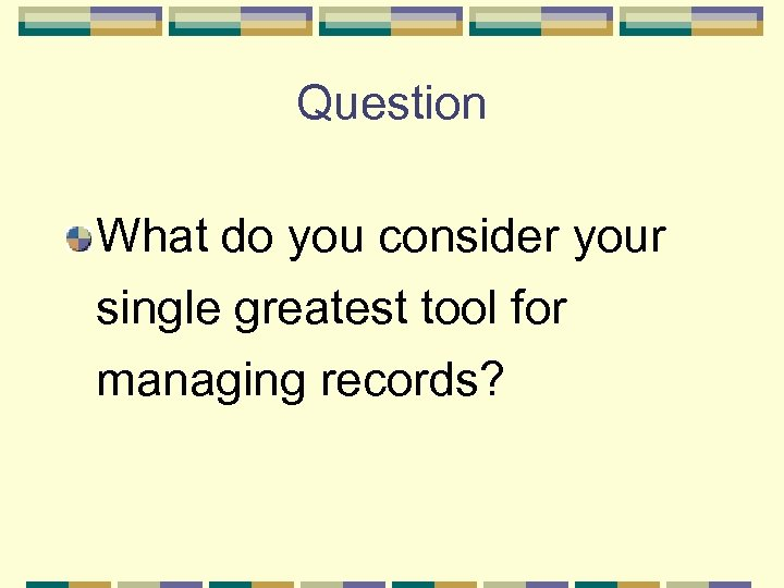 Question What do you consider your single greatest tool for managing records?