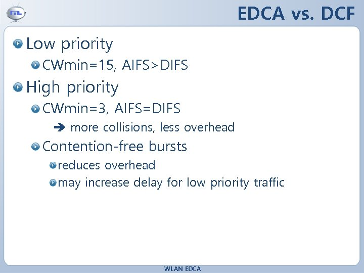 EDCA vs. DCF Low priority CWmin=15, AIFS>DIFS High priority CWmin=3, AIFS=DIFS more collisions, less