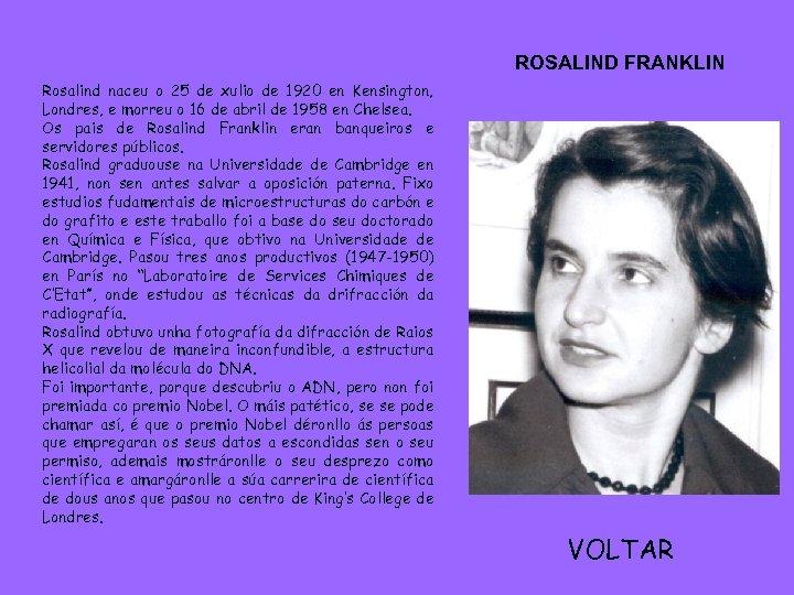 ROSALIND FRANKLIN Rosalind naceu o 25 de xulio de 1920 en Kensington, Londres, e
