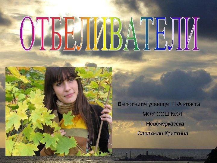 Выполнила ученица 11 -А класса МОУ СОШ № 31 г. Новочеркасска Сарахман Кристина
