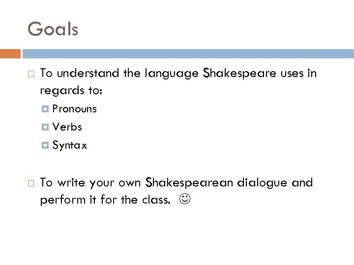 Goals To understand the language Shakespeare uses in regards to: Pronouns Verbs Syntax To
