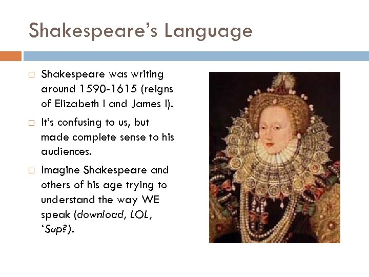 Shakespeare's Language Shakespeare was writing around 1590 -1615 (reigns of Elizabeth I and James