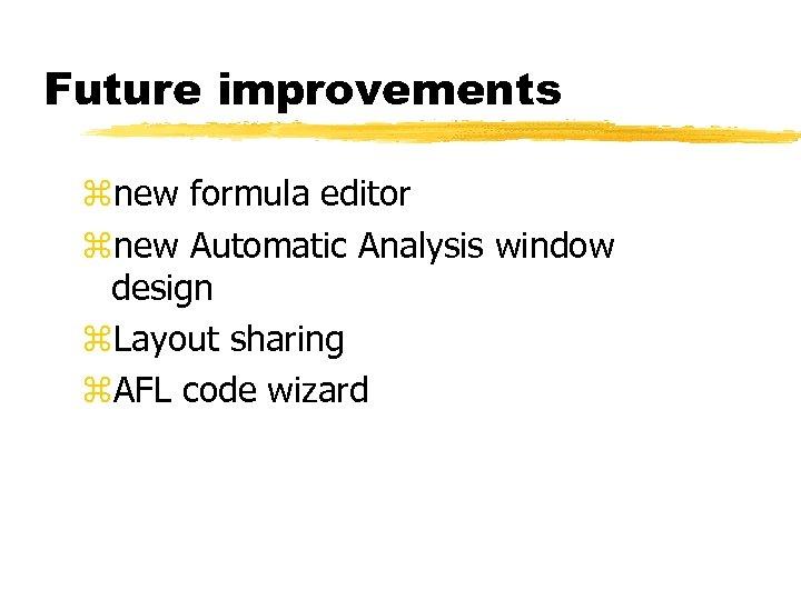 Future improvements znew formula editor znew Automatic Analysis window design z. Layout sharing z.