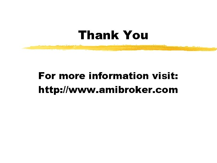 Thank You For more information visit: http: //www. amibroker. com