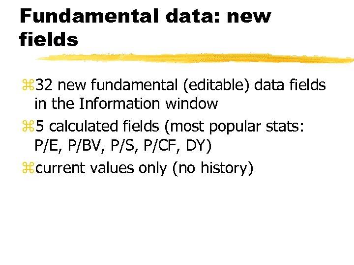 Fundamental data: new fields z 32 new fundamental (editable) data fields in the Information