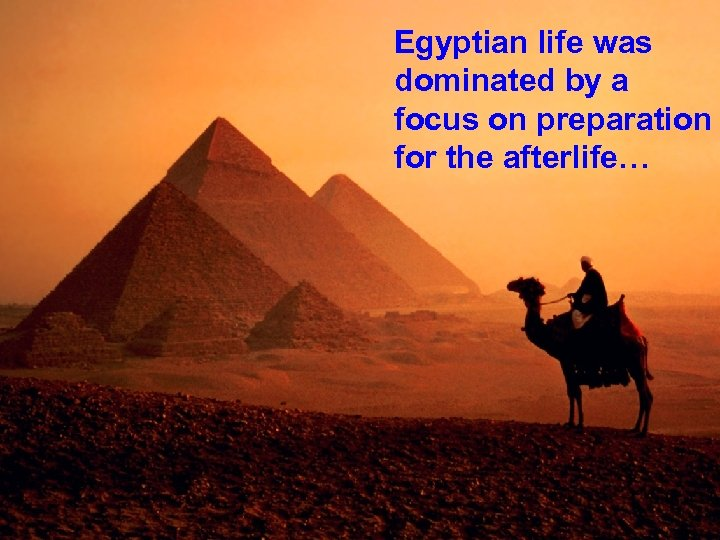 Egyptian life was dominated by a focus on preparation for the afterlife…