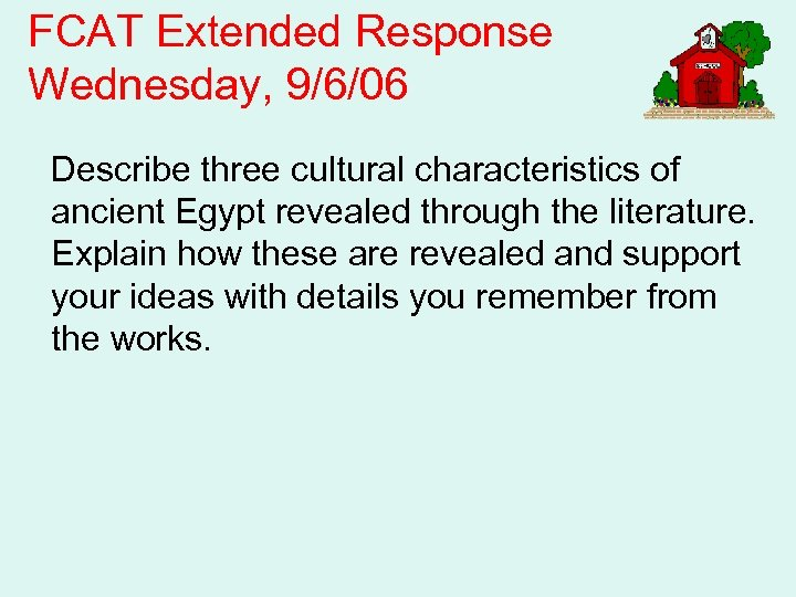 FCAT Extended Response Wednesday, 9/6/06 Describe three cultural characteristics of ancient Egypt revealed through