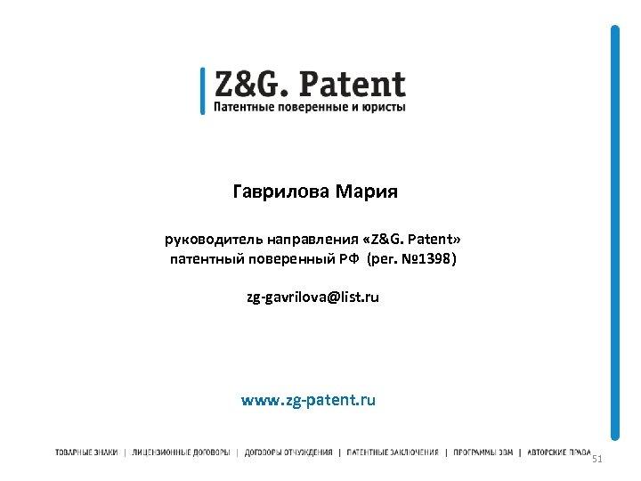Гаврилова Мария руководитель направления «Z&G. Patent» патентный поверенный РФ (рег. № 1398) zg-gavrilova@list.