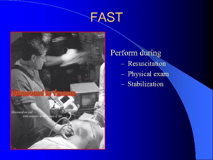 FAST Perform during – Resuscitation – Physical exam – Stabilization